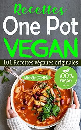 Recettes One Pot Vegan: 101 Recettes véganes originales, faciles à réaliser et savoureuses à déguster pour tous les jours ! Des recettes pour le faitout, la poêle, la marmite, la fritteuse à air…