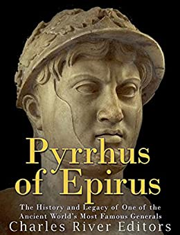 Pyrrhus of Epirus: The Life and Legacy of One of the Ancient World's Most Famous Generals by [Charles River Editors]