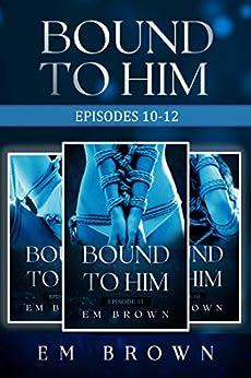 Bound to Him Box Set: Episodes 10-12: An International Billionaire Romance (Bound to Him Box Sets Book 4) by [Em Brown]