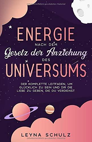 Energie nach dem Gesetz der Anziehung des Universums: Der komplette Leitfaden, um glücklich zu sein und dir die Liebe zu geben, die du verdienst