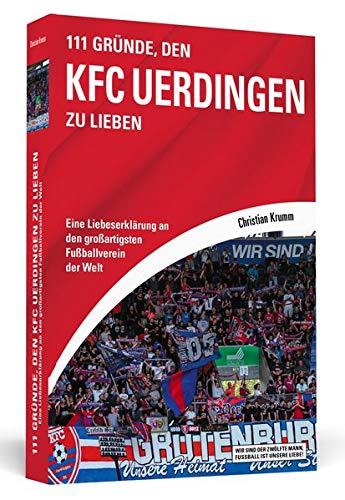 111 Gründe, den KFC Uerdingen zu lieben: Eine Liebeserklärung an den großartigsten Fußballverein der Welt