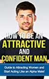 How to be an Attractive Man: Guide to Attracting Women and Learning how to Start Acting Like an Alpha Male!