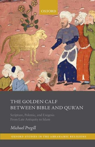 The Golden Calf between Bible and Qur'an: Scripture, Polemic, and Exegesis From Late Antiquity to Islam (Oxford Studies in the Abrahamic Religions)