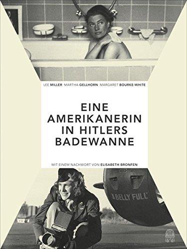 Die Amerikanerin in Hitlers Badewanne: Drei Frauen berichten über den Krieg: Martha Gellhorn, Lee Miller, Margaret Bourke-White (2015-06-13)