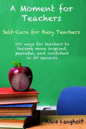 A Moment for Teachers: Self-Care for Busy Teachers - 101 free ways for teachers to become more inspi