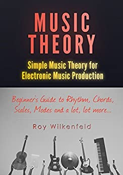 Music Theory: Simple Music Theory for Electronic Music Production: Beginners Guide to Rhythm, Chords, Scales, Modes and a lot, lot more... by [Roy Wilkenfeld]