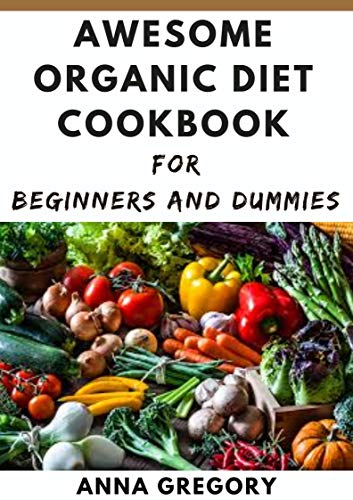 Awesome organic diet cookbook for beginners and dummies...