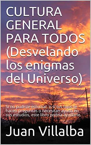 CULTURA GENERAL PARA TODOS (Desvelando los enigmas del Universo): Si no pudiste estudiar, o si tus hijos te hacen preguntas o necesitan ayuda en sus estudios, este libro podría ayudarte