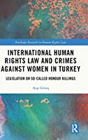 International Human Rights Law and Crimes Against Women in Turkey: Legislation on So-Called Honour Killings (Routledge Research in Human Rights Law)