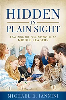 Hidden in Plain Sight: Realizing the Full Potential of Middle Leaders by [Michael Iannini]