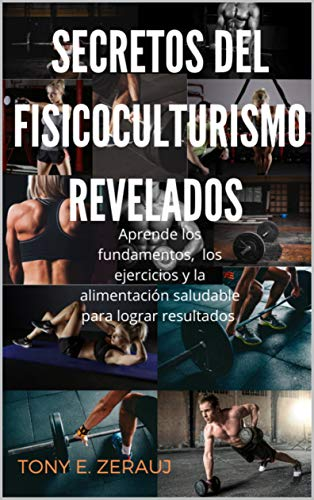SECRETOS DEL FISICOCULTURISMO REVELADOS: Aprende los Fundamentos, los ejercicios y la alimentación saludable para lograr resultados