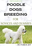 THE COMPLETE POODLE DOGS BREEDING FOR NOVICES AND DUMMIES: A Perfect guide to raising, training, and caring for your poodle