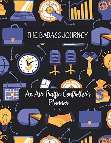 THE BADASS JOURNEY An Air Traffic Controller's Planner: Artistic Daily Planner to Increase Productivity, Time Management and Hit Your Goals ∣ ... Anytime and focus on your quality of life