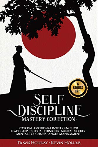 Self Discipline: Mastery Collection - 6 Books in 1: Stoicism, Emotional Intelligence for Leadership, Critical Thinking, Mental Models, Mental Toughness, Anger Management