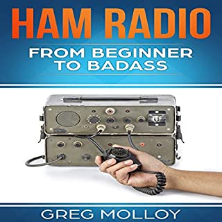 Ham Radio     From Beginner to Badass, Volume 1              By:                                                                                                                                 Greg Molloy                               Narrated by:                                                                                                                                 Commodore James                      Length: 1 hr and 13 mins     16 ratings     Overall 3.3