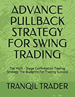 Advance Pullback Strategy for Swing Trading: The Multi - Stage Confirmation Trading Strategy The Blueprint For Trading Success