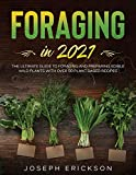 Foraging in 2021: The Ultimate Guide to Foraging and Preparing Edible Wild Plants With Over 50 Plant Based Recipes