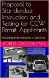 Proposal to Standardize Instruction and Testing for CCW Permit Applicants: A Guide to CCW Instruction in California (English Edition)