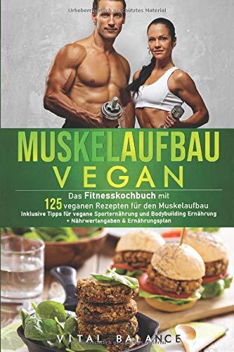 Muskelaufbau Vegan: Das Fitnesskochbuch mit 125 veganen Rezepten für den Muskelaufbau inklusive Tipps für vegane Sporternährung und Bodybuilding ... (Vegane Ernährung für Sportler, Band 1)
