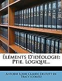 Elements D'Ideologie: Ptie. Logique... (French Edition)