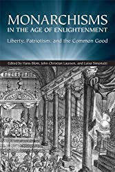 Monarchisms in the Age of Enlightenment: Liberty, Patriotism, and the Common Good (UCLA Clark Memorial Library Series)
