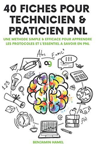 40 Fiches pour Technicien et Praticien PNL: Une méthode simple & efficace pour apprendre les protocoles et l'essentiel à savoir en PNL