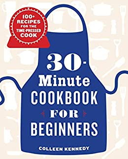 30-Minute Cookbook for Beginners: 100+ Recipes for the Time-Pressed Cook by [Colleen Kennedy]