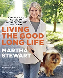 Living the Good Long Life: A Practical Guide to Caring for Yourself and Others by [Martha Stewart]