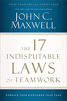The 17 Indisputable Laws of Teamwork: Embrace Them and Empower Your Team by [John C. Maxwell]