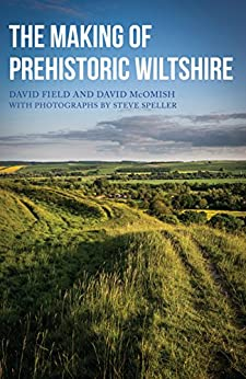 The Making of Prehistoric Wiltshire by [David Field, Dave McOmish, Steve Speller]