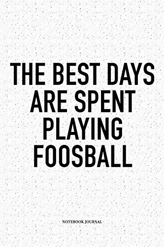 The Best Days Are Spent Playing Foosball: A 6x9 Inch Matte Softcover Notebook Diary With 120 Blank Lined Pages And A Funny Table Soccer Sports Fanatic Cover Slogan