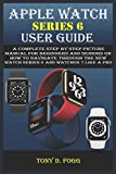 APPLE WATCH SERIES 6 USER GUIDE: A Complete Step By Step picture manual For Beginners And Seniors On How To Navigate Through The New watch series 6 Like A Pro with watchos 7 Tips And Tricks