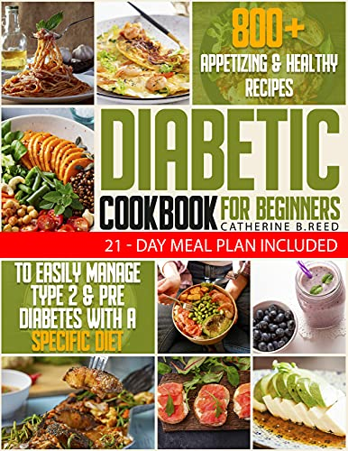 Diabetic Cookbook For Beginners: 800+ Appetizing & Healthy Recipes to Easily Manage Type 2 & Pre Diabetes with a Specific Diet | 21 Day Meal Plan with Sweet Desserts & Smoothies Included