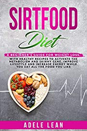 SIRTFOOD DIET:: SCIENTIFICALLY PROVEN 7 POUNDS IN 7 DAYS & GET YOUR BEACH BODY READY, HEALTHY RECIPES TO ACTIVATE SKINNY GENE FOR QUICKLY WEIGHT LOSS & INCREASE ENERGY WHILE EAT ALL THE FOOD YOU LIKE