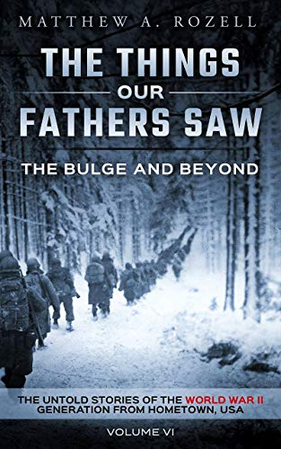 The Bulge And Beyond: The Things Our Fathers Saw—The Untold Stories of the World War II Generation-Volume VI (English Edition)