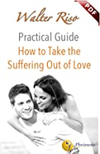 How to Take the Suffering Out of Love (Practical Guide Book 1)