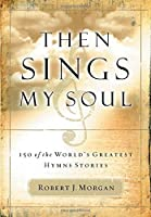 Then Sings My Soul: 150 of the World's Greatest Hymn Stories by Robert Morgan(2003-02-03)