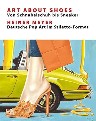Art About Shoes - Von Schnabelschuh bis Sneaker: Heiner Meyer - Deutsche Pop-Art im Stilettoformat