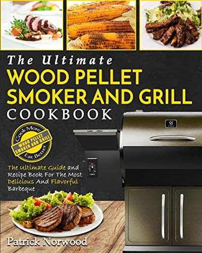 Wood Pellet Smoker and Grill Cookbook: The Ultimate Wood Pellet Smoker and Grill Cookbook - The Ultimate Guide and Recipe Book for the Most Delicious and Flavorful Barbecue