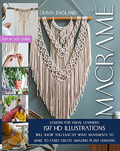 MACRAMÈ: Lessons for Visual Learners! 197 HD Illustrations Will Show You EXACTLY What Movements to Make to Easily Create Amazing Plant Hangers.