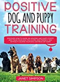 Positive Dog and Puppy Training Discover How to Raise an Amazing and Happy Puppy and Train your Dog the Loving and Friendly Way without Causing Your ... Puppy and Train your Dog the Loving and F