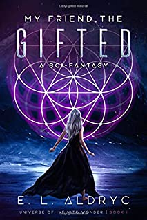 My Friend, The Gifted: A Sci-Fantasy (The Universe of Infinite Wonder)