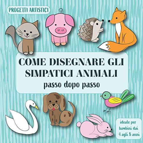 Come disegnare gli simpatici animali passo dopo passo.: Progetti artistici ideale per bambini dai 4 agli 8 anni.