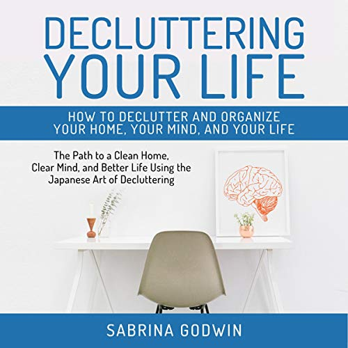Decluttering Your Life: How to Declutter and Organize Your Home, Your Mind, and Your Life audiobook cover art