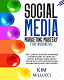 SOCIAL MEDIA MARKETING MASTERY FOR BUSINESS:: The Ultimate Mastery Workbook for Beginners to Grow Any Digital Business, Make Money Online with Affiliate Programs, and Become Expert Influencers.