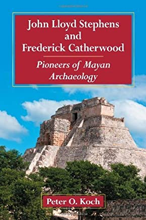 [( John Lloyd Stephens and Frederick Catherwood: Pioneers of Mayan Archaeology )] [by: Peter O. Koch] [Jan-2013]