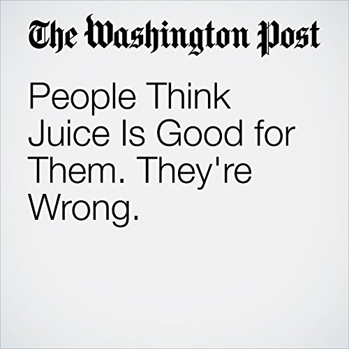 People Think Juice Is Good for Them. They're Wrong. copertina