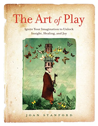 Compare Textbook Prices for The Art of Play: Ignite Your Imagination to Unlock Insight, Healing, and Joy  ISBN 9781631520303 by Stanford, Joan