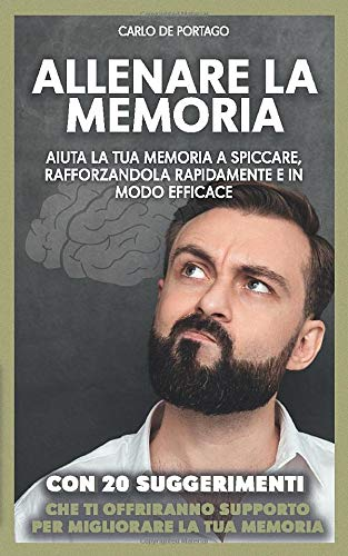 Allenare la memoria: Aiuta la tua memoria a spiccare, rafforzandola rapidamente e in modo efficace