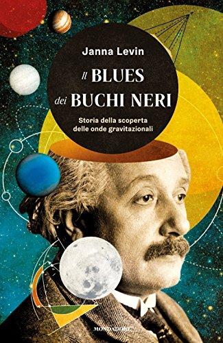 Il blues dei buchi neri. Storia della scoperta delle onde gravitazionali